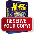Reserve Galaxy Trucker & other titles for Gen Con pick-up!